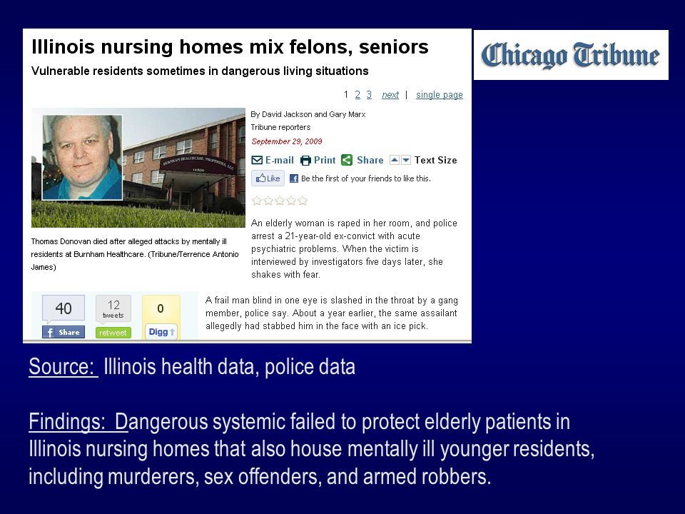 Source: Illinois health data, police data Findings: Dangerous systemic failed to protect elderly patients in Illinois nursing homes that also house mentally ill younger residents, including murderers, sex offenders, and armed robbers.