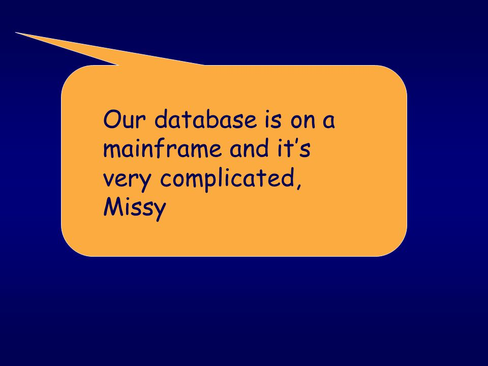 Our database is on a mainframe and it's very complicated, Missy