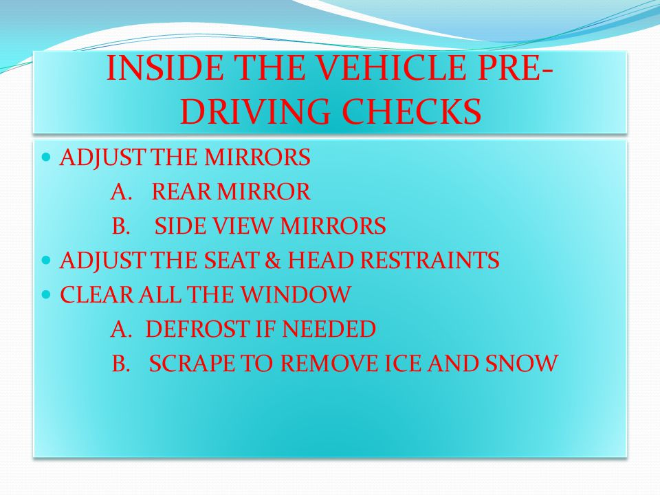 INSIDE THE VEHICLE PRE- DRIVING CHECKS ADJUST THE MIRRORS A. REAR MIRROR B. SIDE VIEW MIRRORS ADJUST THE SEAT & HEAD RESTRAINTS CLEAR ALL THE WINDOW A