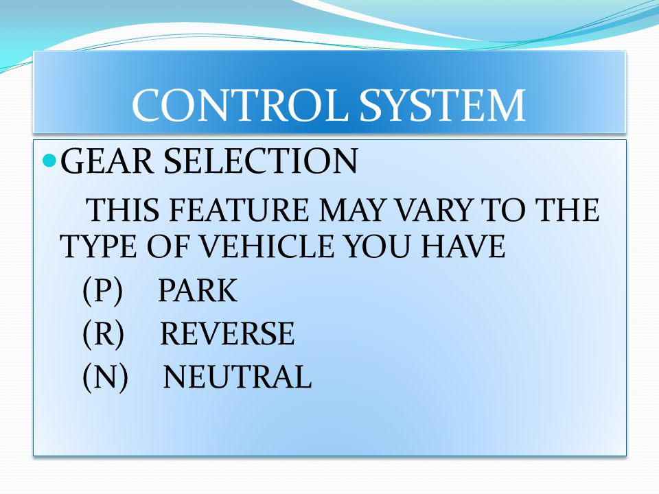 CONTROL SYSTEM GEAR SELECTION THIS FEATURE MAY VARY TO THE TYPE OF VEHICLE YOU HAVE (P) PARK (R) REVERSE (N) NEUTRAL GEAR SELECTION THIS FEATURE MAY V