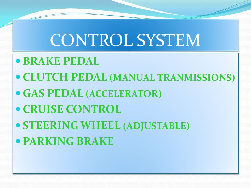 CONTROL SYSTEM BRAKE PEDAL CLUTCH PEDAL (MANUAL TRANMISSIONS) GAS PEDAL (ACCELERATOR) CRUISE CONTROL STEERING WHEEL (ADJUSTABLE) PARKING BRAKE BRAKE P