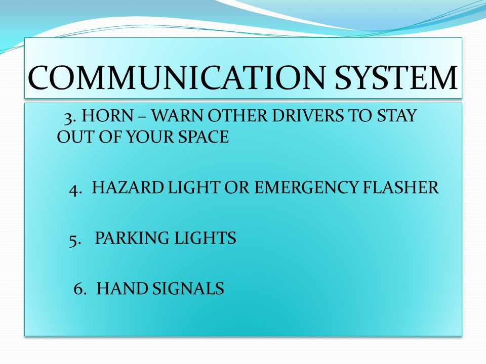 COMMUNICATION SYSTEM 3. HORN – WARN OTHER DRIVERS TO STAY OUT OF YOUR SPACE 4. HAZARD LIGHT OR EMERGENCY FLASHER 5. PARKING LIGHTS 6. HAND SIGNALS 3.