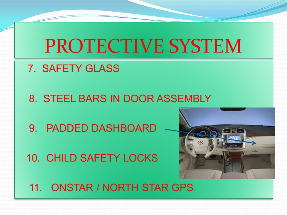 PROTECTIVE SYSTEM 7. SAFETY GLASS 8. STEEL BARS IN DOOR ASSEMBLY 9. PADDED DASHBOARD 10. CHILD SAFETY LOCKS 11. ONSTAR / NORTH STAR GPS 7. SAFETY GLAS