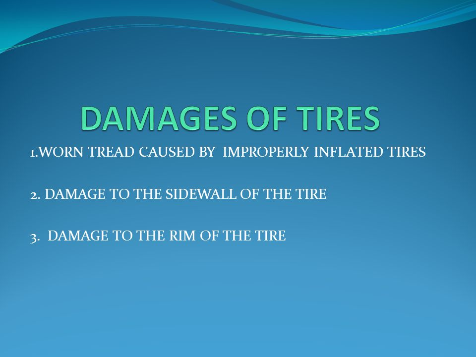 1.WORN TREAD CAUSED BY IMPROPERLY INFLATED TIRES 2. DAMAGE TO THE SIDEWALL OF THE TIRE 3. DAMAGE TO THE RIM OF THE TIRE