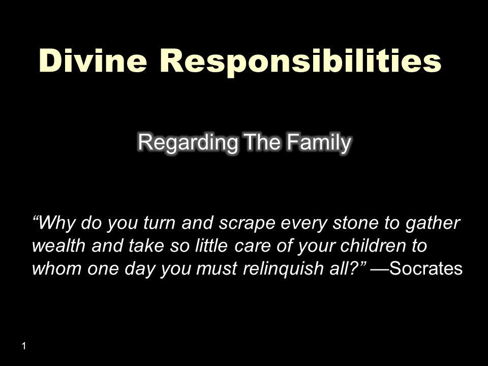 1 Divine Responsibilities Why do you turn and scrape every stone to gather wealth and take so little care of your children to whom one day you must relinquish all —Socrates