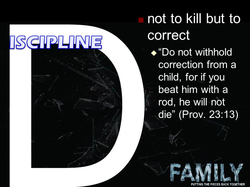 10 not to kill but to correct  Do not withhold correction from a child, for if you beat him with a rod, he will not die (Prov.