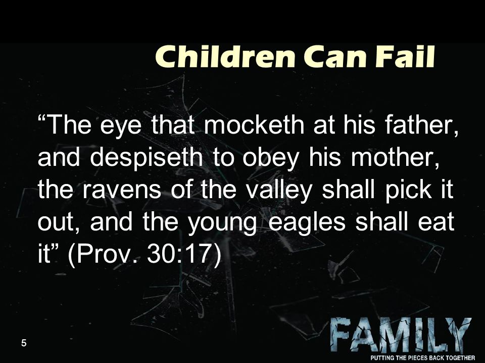 5 Children Can Fail The eye that mocketh at his father, and despiseth to obey his mother, the ravens of the valley shall pick it out, and the young eagles shall eat it (Prov.