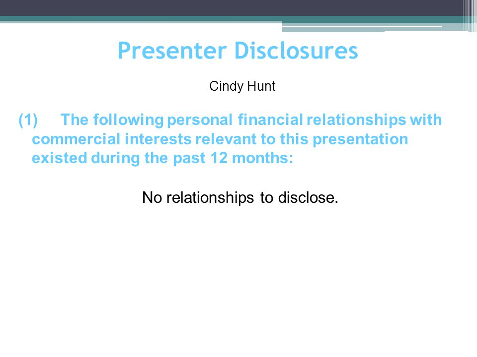 Presenter Disclosures (1)The following personal financial relationships with commercial interests relevant to this presentation existed during the past 12 months: Cindy Hunt No relationships to disclose.