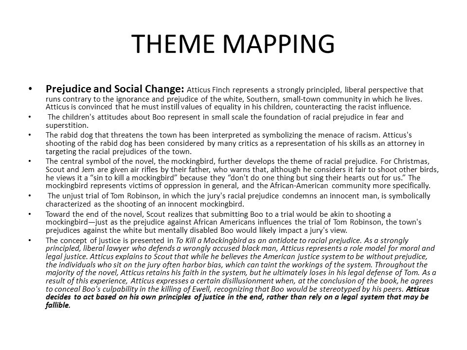 THEME MAPPING Prejudice and Social Change: Atticus Finch represents a strongly principled, liberal perspective that runs contrary to the ignorance and prejudice of the white, Southern, small-town community in which he lives.