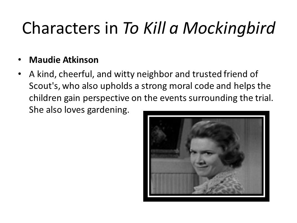 Characters in To Kill a Mockingbird Maudie Atkinson A kind, cheerful, and witty neighbor and trusted friend of Scout s, who also upholds a strong moral code and helps the children gain perspective on the events surrounding the trial.