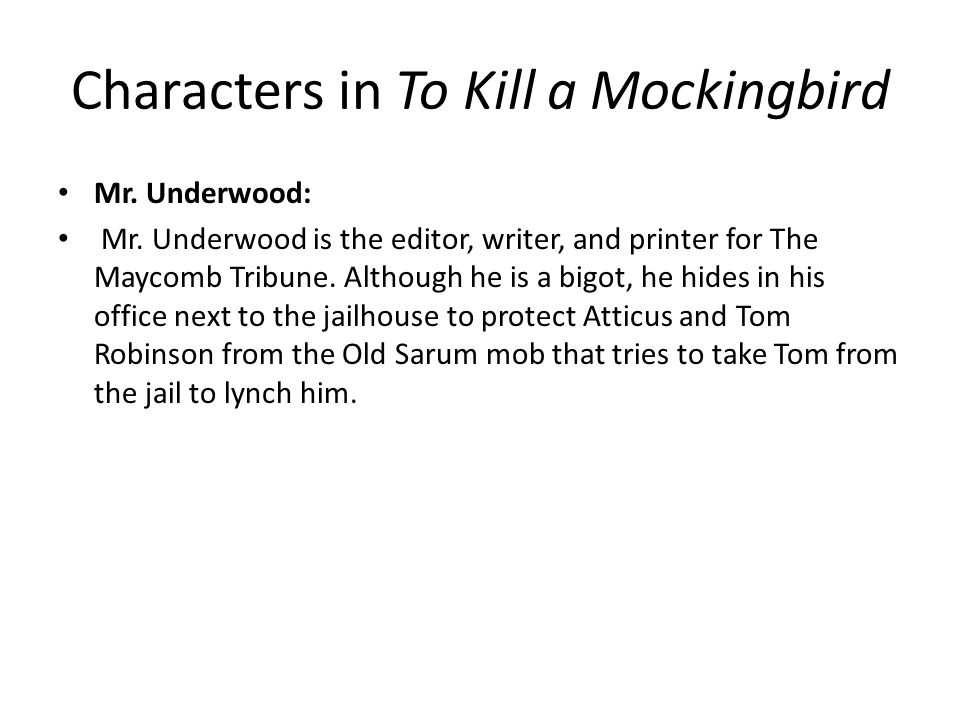 Characters in To Kill a Mockingbird Mr. Underwood: Mr. Underwood is the editor, writer, and printer for The Maycomb Tribune. Although he is a bigot, h
