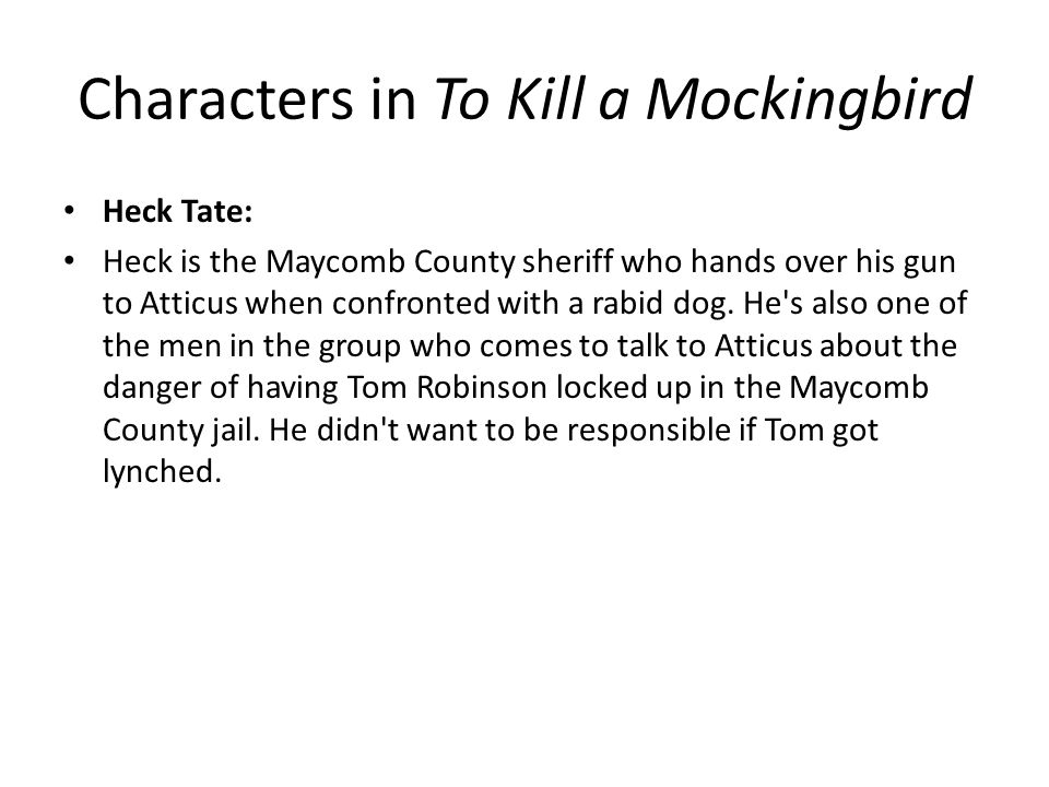 Characters in To Kill a Mockingbird Heck Tate: Heck is the Maycomb County sheriff who hands over his gun to Atticus when confronted with a rabid dog.