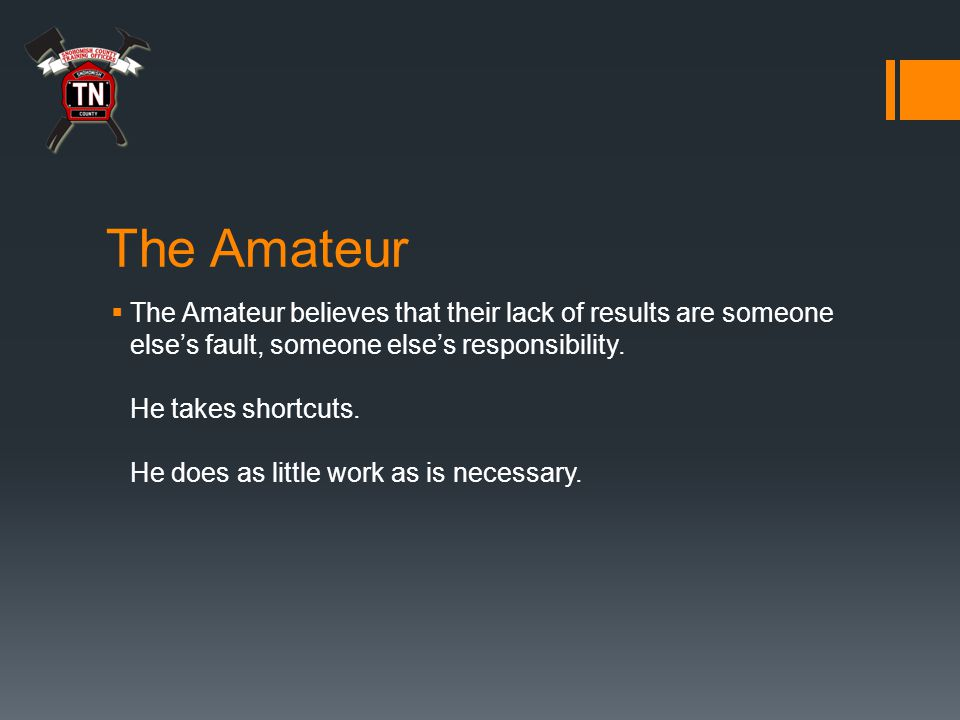 The Amateur  The Amateur believes that their lack of results are someone else's fault, someone else's responsibility.