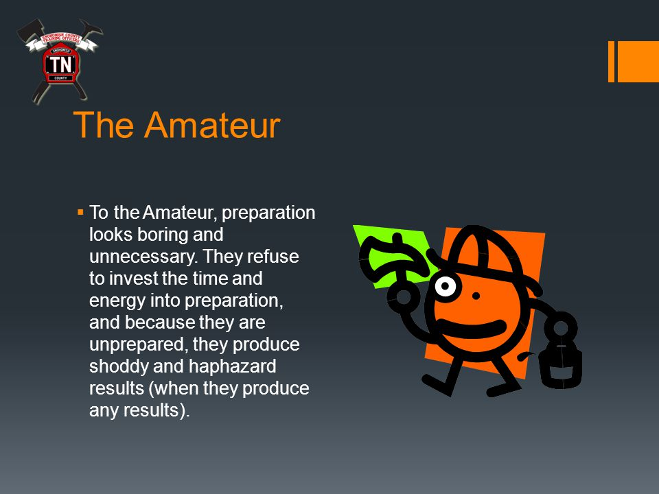 The Amateur  To the Amateur, preparation looks boring and unnecessary.