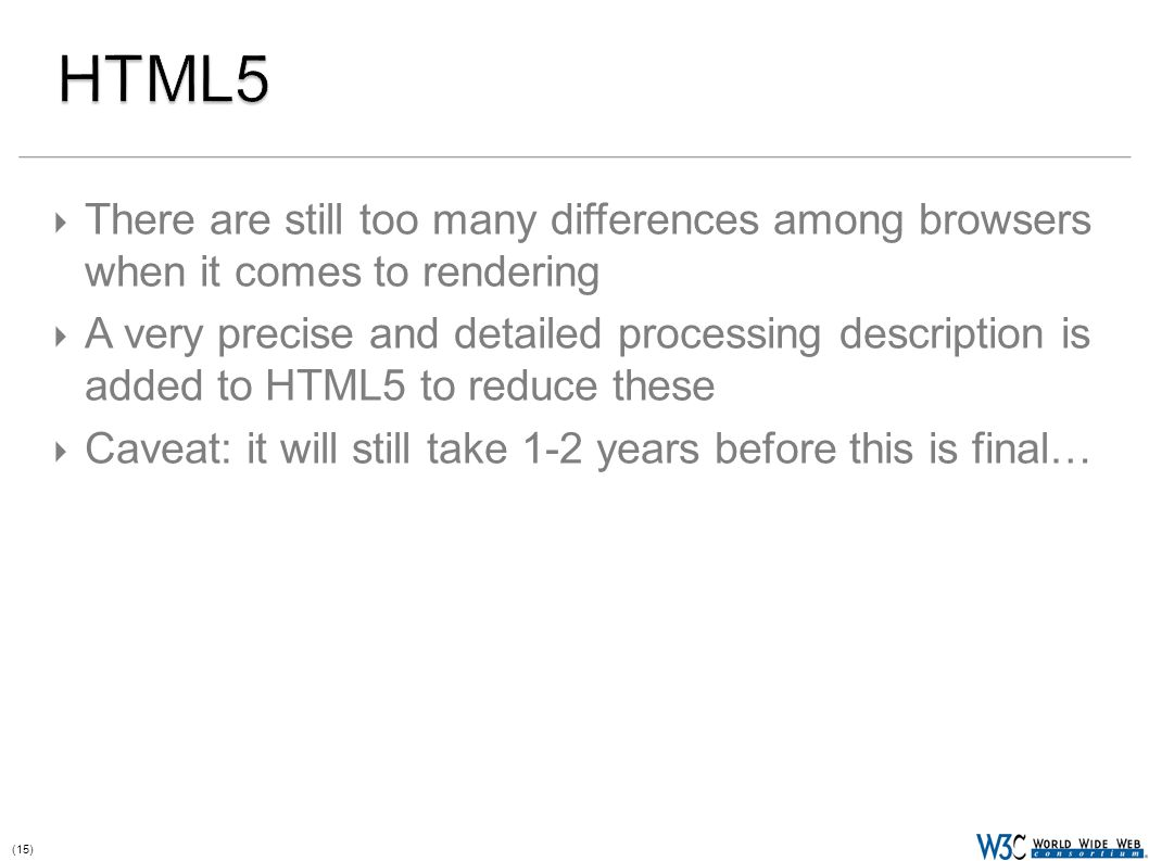 (15)  There are still too many differences among browsers when it comes to rendering  A very precise and detailed processing description is added to HTML5 to reduce these  Caveat: it will still take 1-2 years before this is final…