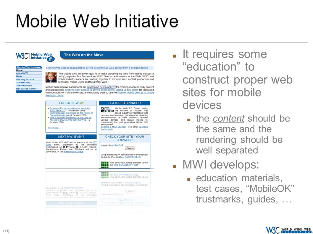 (44) It requires some education to construct proper web sites for mobile devices the content should be the same and the rendering should be well separated MWI develops: education materials, test cases, MobileOK trustmarks, guides, …