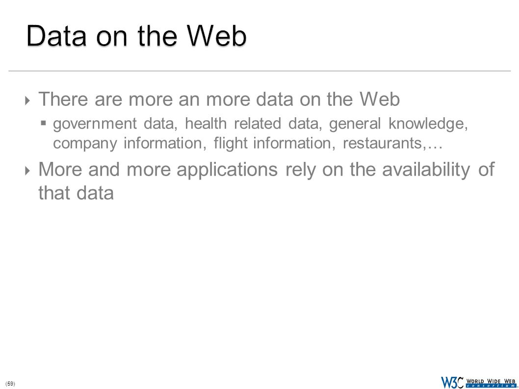 (59)  There are more an more data on the Web  government data, health related data, general knowledge, company information, flight information, restaurants,…  More and more applications rely on the availability of that data