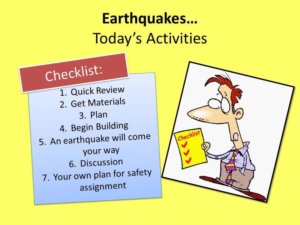 Earthquakes… Today's Activities 1.Quick Review 2.Get Materials 3.Plan 4.Begin Building 5.An earthquake will come your way 6.Discussion 7.Your own plan for safety assignment 1.Quick Review 2.Get Materials 3.Plan 4.Begin Building 5.An earthquake will come your way 6.Discussion 7.Your own plan for safety assignment Checklist: