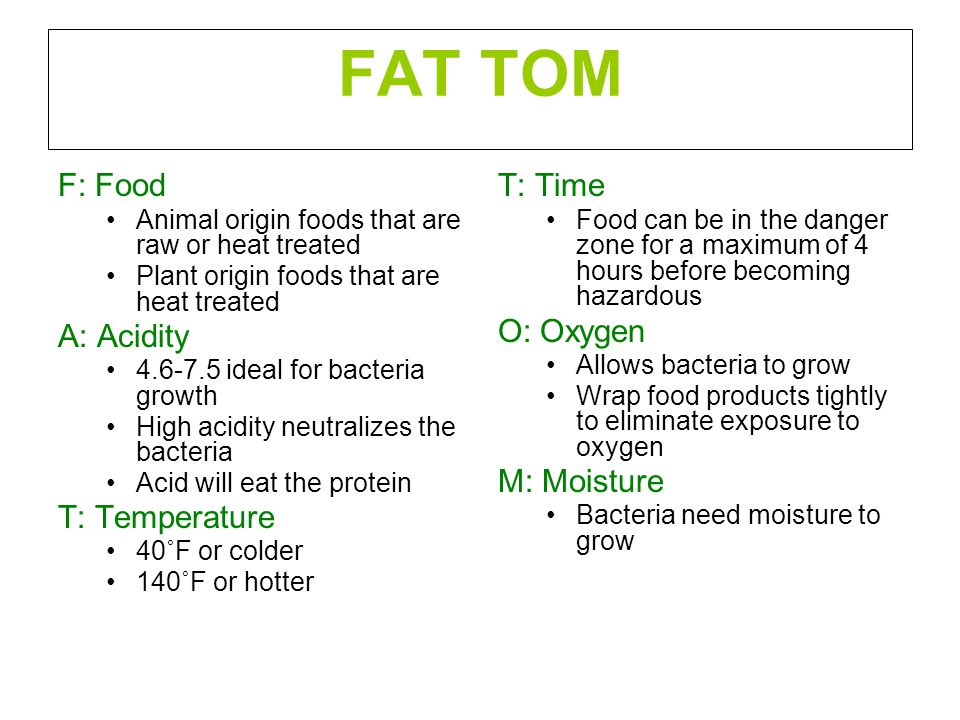 FAT TOM F: Food Animal origin foods that are raw or heat treated Plant origin foods that are heat treated A: Acidity 4.6-7.5 ideal for bacteria growth High acidity neutralizes the bacteria Acid will eat the protein T: Temperature 40˚F or colder 140˚F or hotter T: Time Food can be in the danger zone for a maximum of 4 hours before becoming hazardous O: Oxygen Allows bacteria to grow Wrap food products tightly to eliminate exposure to oxygen M: Moisture Bacteria need moisture to grow