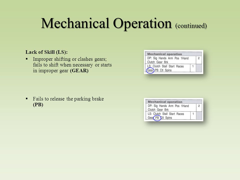 Mechanical Operation (continued) Lack of Skill (LS):  Improper shifting or clashes gears; fails to shift when necessary or starts in improper gear (GEAR)  Fails to release the parking brake (PB)