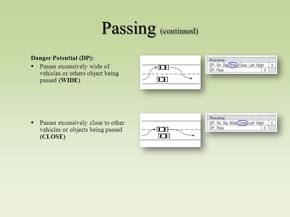 Passing (continued) Danger Potential (DP):  Passes excessively wide of vehicles or others object being passed (WIDE)  Passes excessively close to other vehicles or objects being passed (CLOSE)