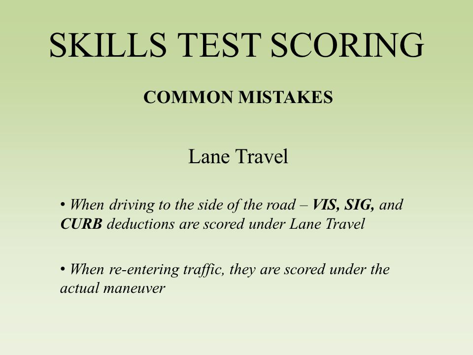 SKILLS TEST SCORING COMMON MISTAKES Lane Travel When driving to the side of the road – VIS, SIG, and CURB deductions are scored under Lane Travel When re-entering traffic, they are scored under the actual maneuver