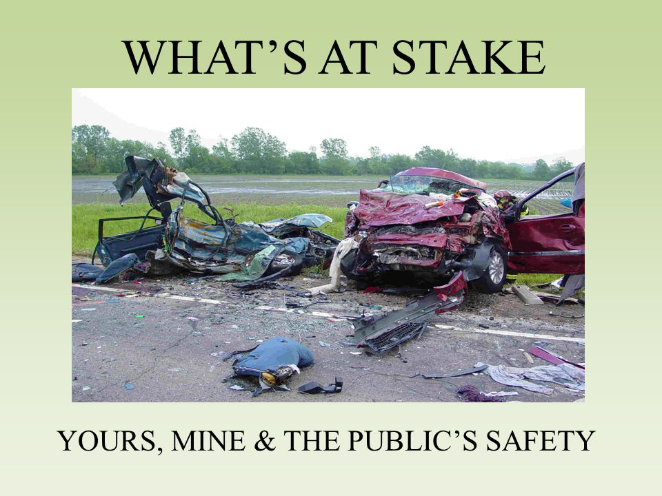 WHAT'S AT STAKE YOURS, MINE & THE PUBLIC'S SAFETY