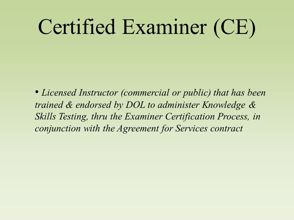 Certified Examiner (CE) Licensed Instructor (commercial or public) that has been trained & endorsed by DOL to administer Knowledge & Skills Testing, thru the Examiner Certification Process, in conjunction with the Agreement for Services contract