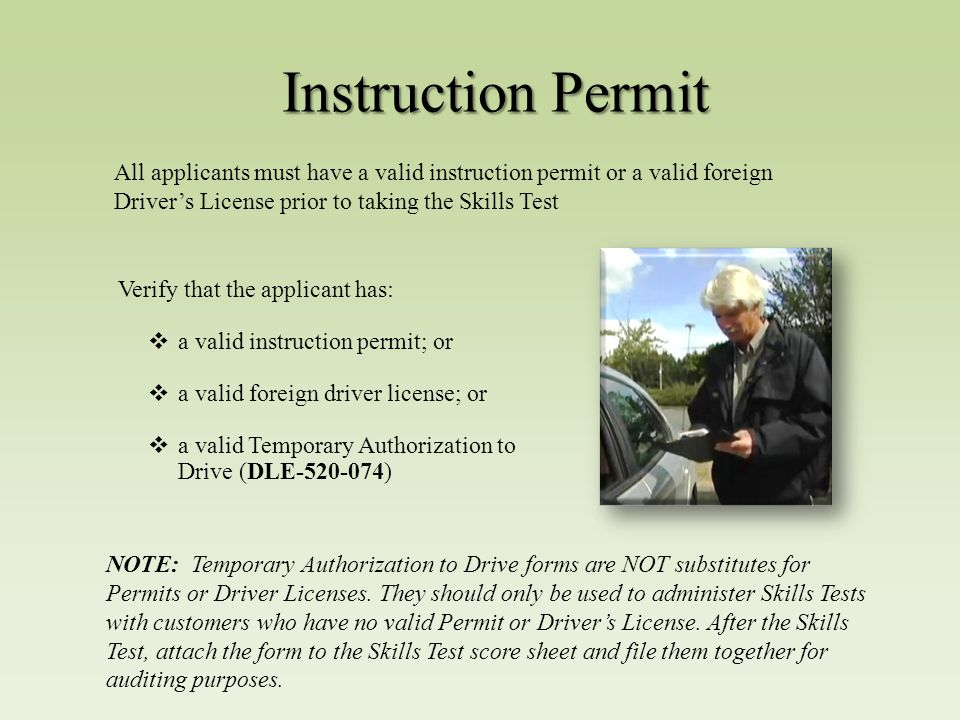 Instruction Permit All applicants must have a valid instruction permit or a valid foreign Driver's License prior to taking the Skills Test Verify that the applicant has:  a valid instruction permit; or  a valid foreign driver license; or  a valid Temporary Authorization to Drive (DLE-520-074) NOTE: Temporary Authorization to Drive forms are NOT substitutes for Permits or Driver Licenses.
