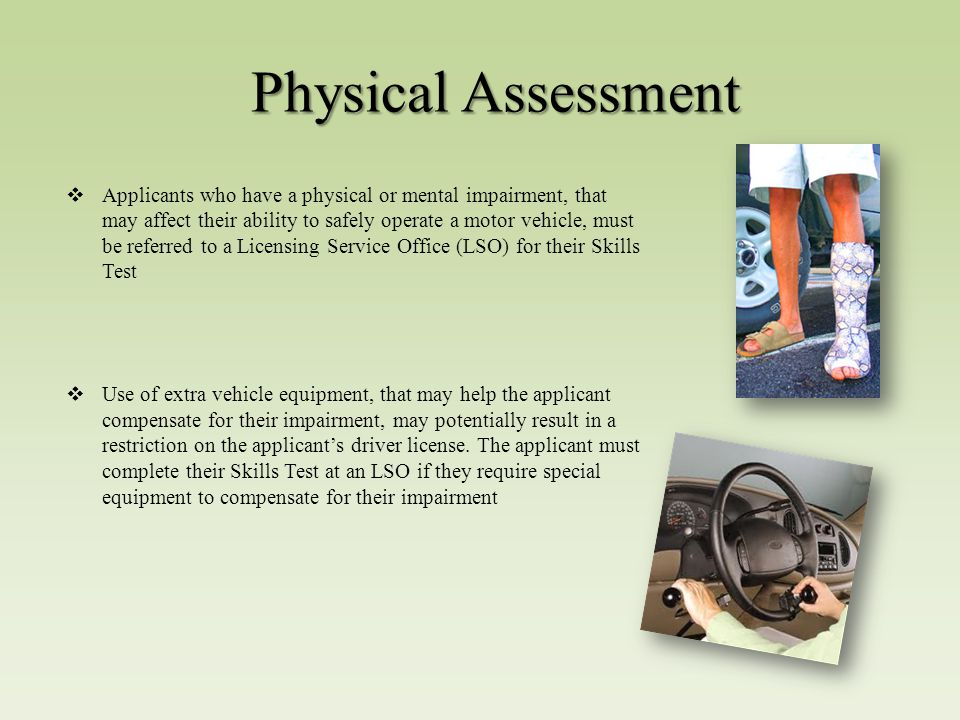 Physical Assessment  Applicants who have a physical or mental impairment, that may affect their ability to safely operate a motor vehicle, must be referred to a Licensing Service Office (LSO) for their Skills Test  Use of extra vehicle equipment, that may help the applicant compensate for their impairment, may potentially result in a restriction on the applicant's driver license.