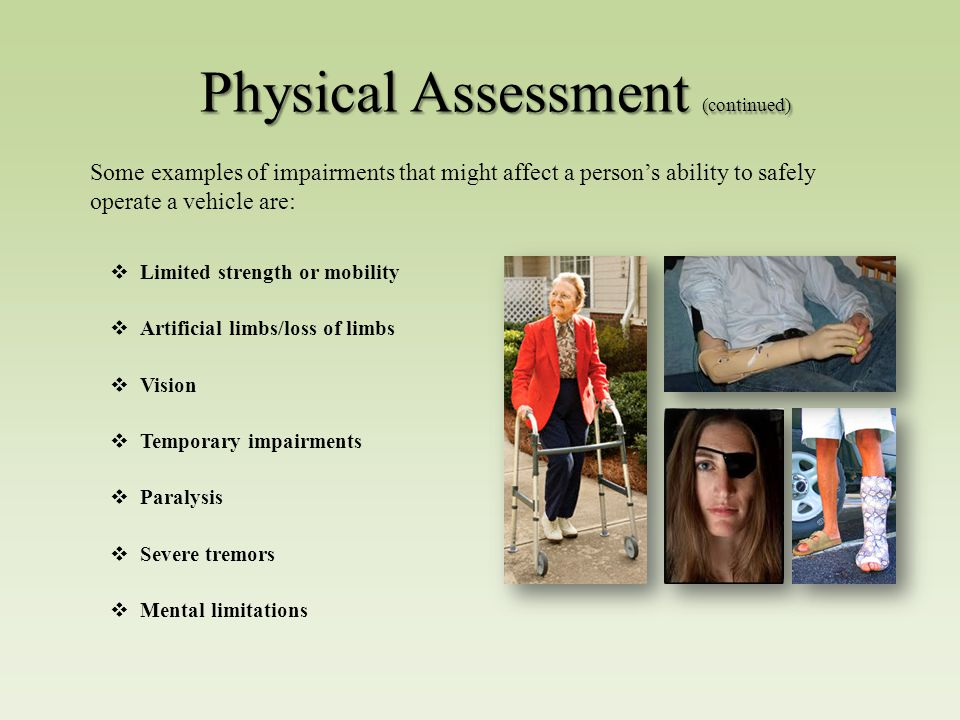 Physical Assessment (continued)  Limited strength or mobility  Artificial limbs/loss of limbs  Vision  Temporary impairments  Paralysis  Severe tremors  Mental limitations Some examples of impairments that might affect a person's ability to safely operate a vehicle are: