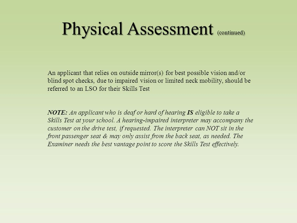 Physical Assessment (continued) An applicant that relies on outside mirror(s) for best possible vision and/or blind spot checks, due to impaired vision or limited neck mobility, should be referred to an LSO for their Skills Test NOTE: An applicant who is deaf or hard of hearing IS eligible to take a Skills Test at your school.