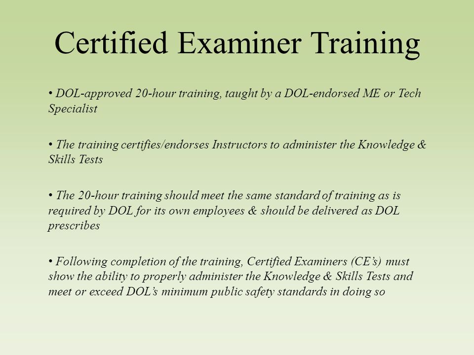 Certified Examiner Training DOL-approved 20-hour training, taught by a DOL-endorsed ME or Tech Specialist The training certifies/endorses Instructors to administer the Knowledge & Skills Tests The 20-hour training should meet the same standard of training as is required by DOL for its own employees & should be delivered as DOL prescribes Following completion of the training, Certified Examiners (CE's) must show the ability to properly administer the Knowledge & Skills Tests and meet or exceed DOL's minimum public safety standards in doing so