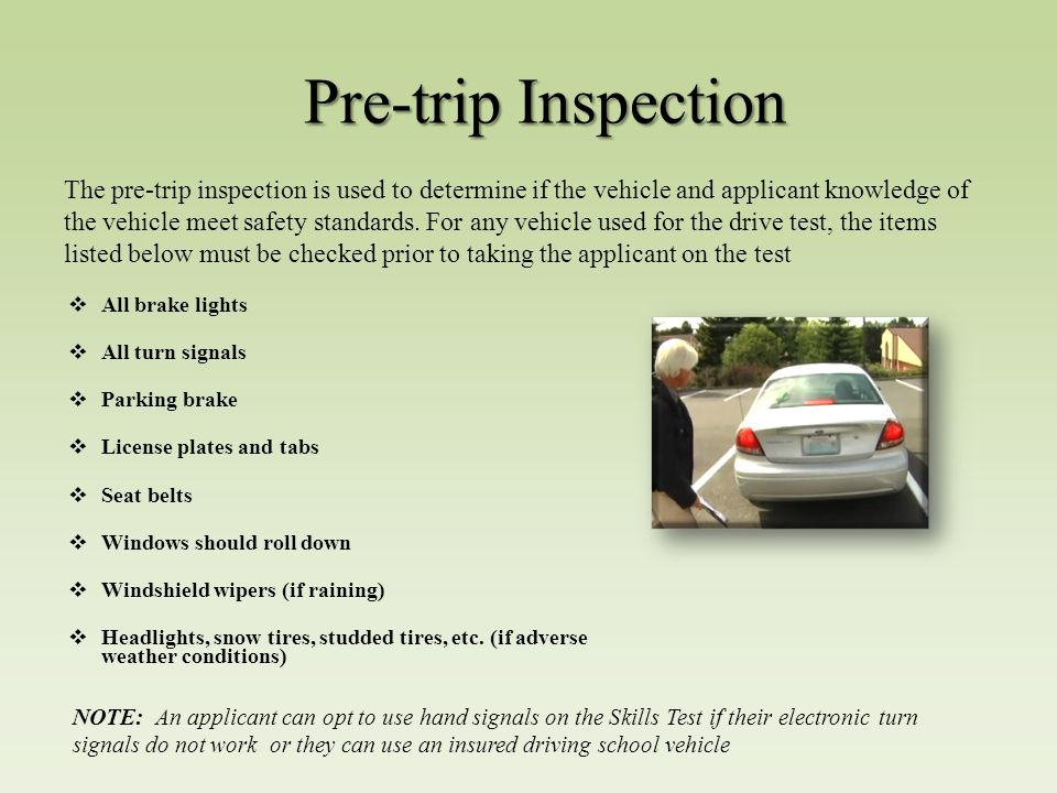 Pre-trip Inspection  All brake lights  All turn signals  Parking brake  License plates and tabs  Seat belts  Windows should roll down  Windshield wipers (if raining)  Headlights, snow tires, studded tires, etc.