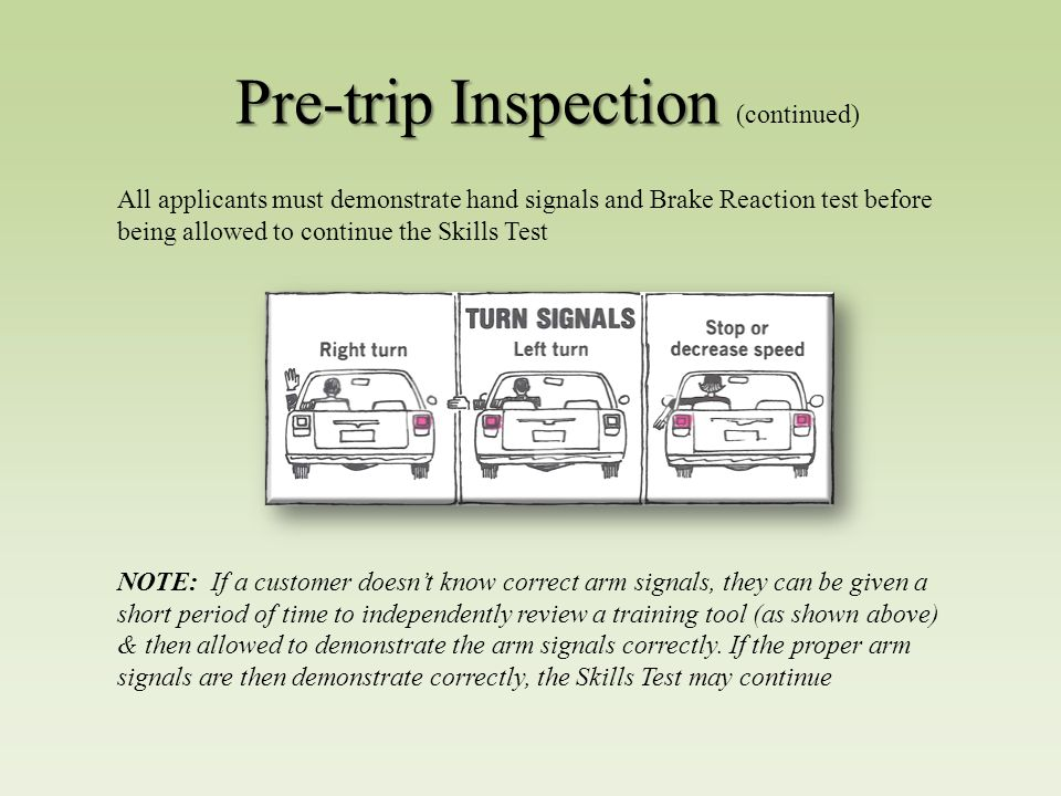 Pre-trip Inspection Pre-trip Inspection (continued) All applicants must demonstrate hand signals and Brake Reaction test before being allowed to continue the Skills Test NOTE: If a customer doesn't know correct arm signals, they can be given a short period of time to independently review a training tool (as shown above) & then allowed to demonstrate the arm signals correctly.
