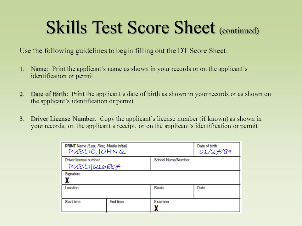 Skills Test Score Sheet (continued) Use the following guidelines to begin filling out the DT Score Sheet: 1.Name: 1.Name: Print the applicant's name as shown in your records or on the applicant's identification or permit 2.Date of Birth 2.Date of Birth: Print the applicant's date of birth as shown in your records or as shown on the applicant's identification or permit 3.Driver License Number 3.Driver License Number: Copy the applicant's license number (if known) as shown in your records, on the applicant's receipt, or on the applicant's identification or permit PUBLIC, JOHN Q.01/27/84 PUBLIJQ168B7