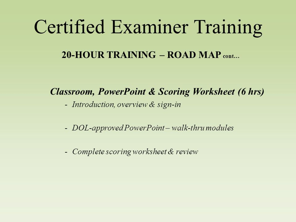 Certified Examiner Training 20-HOUR TRAINING – ROAD MAP cont… Classroom, PowerPoint & Scoring Worksheet (6 hrs) -Introduction, overview & sign-in -DOL-approved PowerPoint – walk-thru modules -Complete scoring worksheet & review