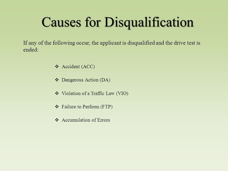 Causes for Disqualification  Accident (ACC)  Dangerous Action (DA)  Violation of a Traffic Law (VIO)  Failure to Perform (FTP)  Accumulation of Errors If any of the following occur, the applicant is disqualified and the drive test is ended: