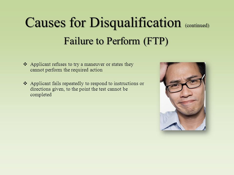  Applicant refuses to try a maneuver or states they cannot perform the required action  Applicant fails repeatedly to respond to instructions or directions given, to the point the test cannot be completed Failure to Perform (FTP) Causes for Disqualification (continued)
