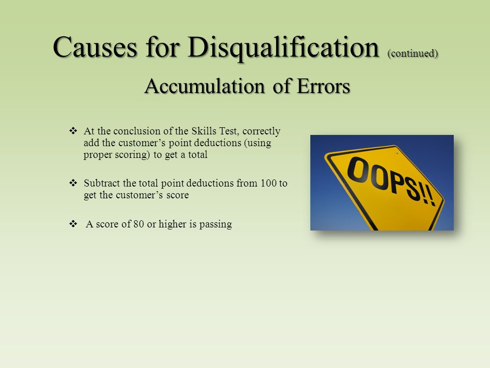  At the conclusion of the Skills Test, correctly add the customer's point deductions (using proper scoring) to get a total  Subtract the total point deductions from 100 to get the customer's score  A score of 80 or higher is passing Accumulation of Errors Causes for Disqualification (continued)