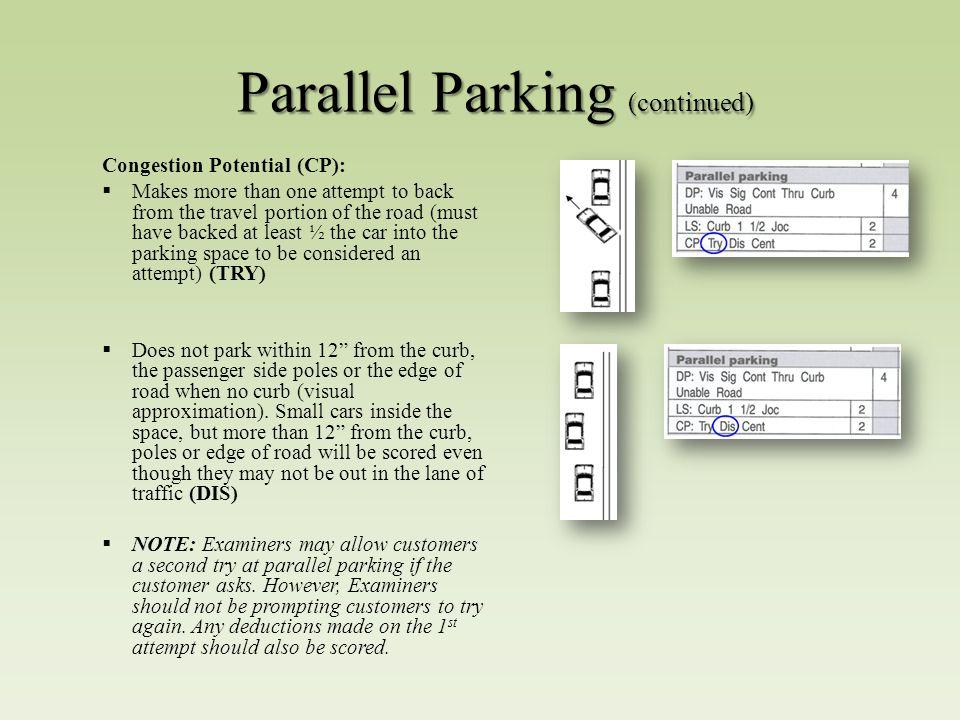 Parallel Parking (continued) Congestion Potential (CP):  Makes more than one attempt to back from the travel portion of the road (must have backed at least ½ the car into the parking space to be considered an attempt) (TRY)  Does not park within 12 from the curb, the passenger side poles or the edge of road when no curb (visual approximation).