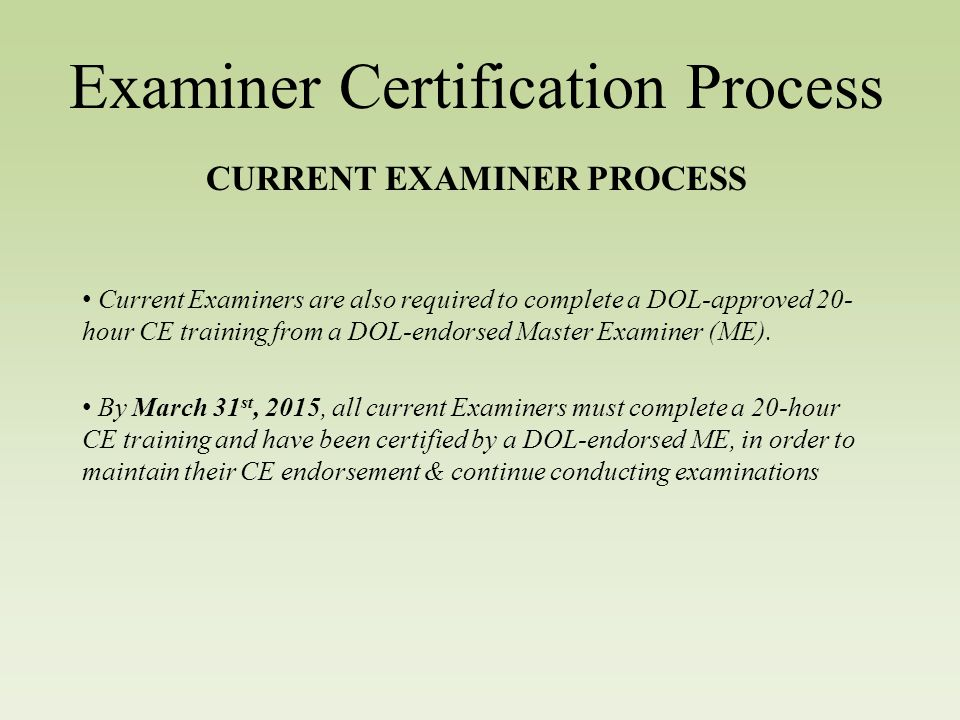 Examiner Certification Process CURRENT EXAMINER PROCESS Current Examiners are also required to complete a DOL-approved 20- hour CE training from a DOL-endorsed Master Examiner (ME).