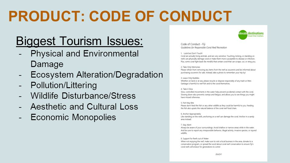 PRODUCT: CODE OF CONDUCT Biggest Tourism Issues: -Physical and Environmental Damage -Ecosystem Alteration/Degradation -Pollution/Littering -Wildlife Disturbance/Stress -Aesthetic and Cultural Loss -Economic Monopolies