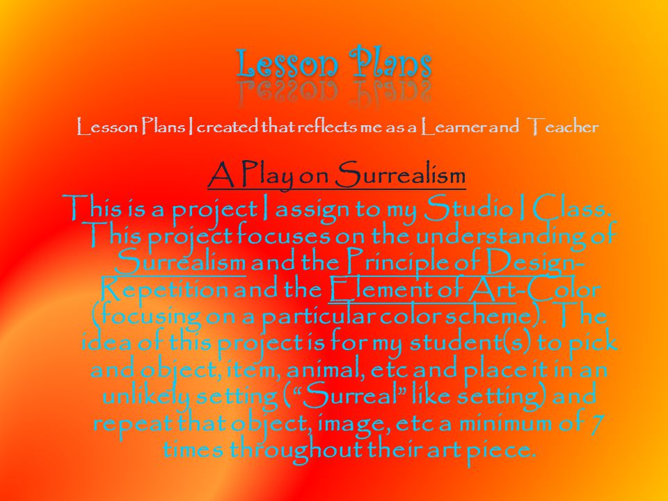 Lesson Plans I created that reflects me as a Learner and Teacher A Play on Surrealism This is a project I assign to my Studio I Class. This project fo