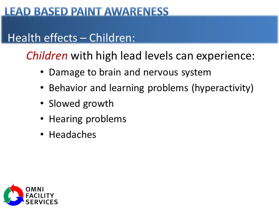 Health effects – Children: Children with high lead levels can experience: Damage to brain and nervous system Behavior and learning problems (hyperactivity) Slowed growth Hearing problems Headaches