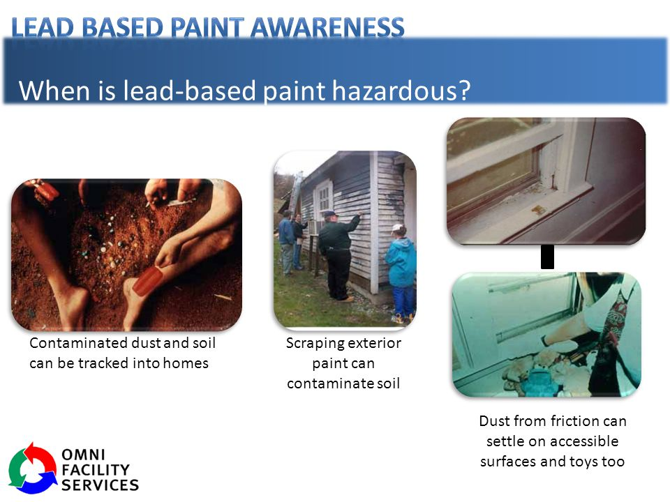 Contaminated dust and soil can be tracked into homes Scraping exterior paint can contaminate soil Dust from friction can settle on accessible surfaces and toys too When is lead-based paint hazardous?