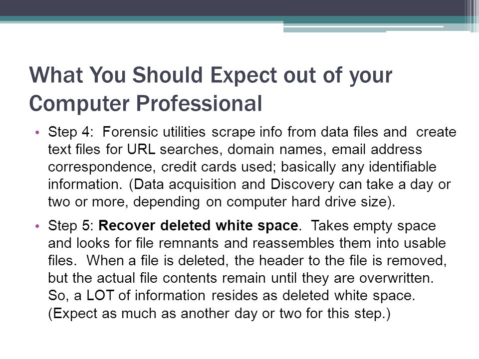 What You Should Expect out of your Computer Professional Step 4: Forensic utilities scrape info from data files and create text files for URL searches, domain names, email address correspondence, credit cards used; basically any identifiable information.