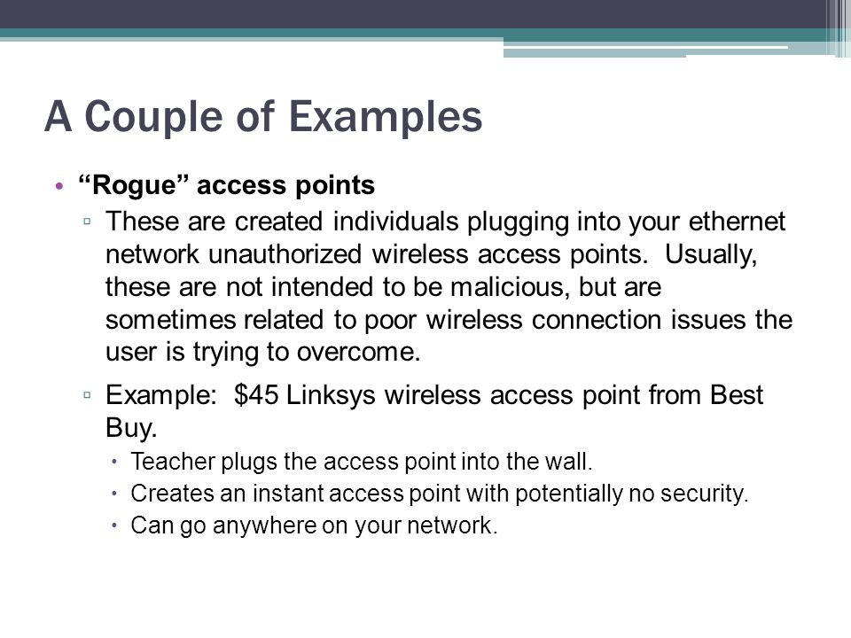 A Couple of Examples Rogue access points ▫ These are created individuals plugging into your ethernet network unauthorized wireless access points.