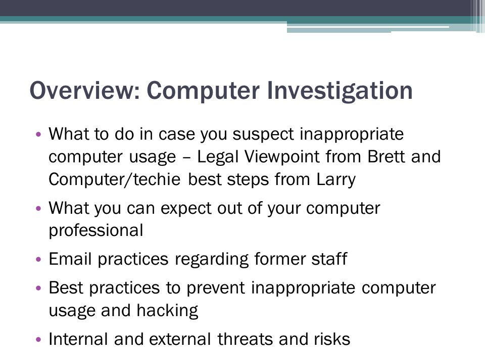 Overview: Computer Investigation What to do in case you suspect inappropriate computer usage – Legal Viewpoint from Brett and Computer/techie best steps from Larry What you can expect out of your computer professional Email practices regarding former staff Best practices to prevent inappropriate computer usage and hacking Internal and external threats and risks
