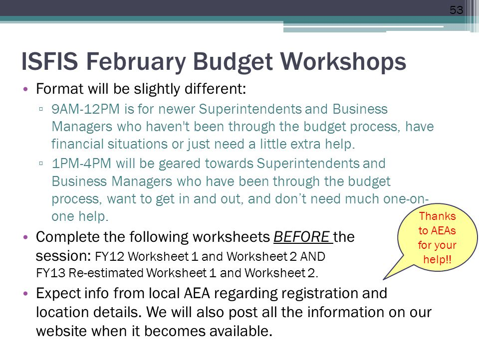 ISFIS February Budget Workshops Format will be slightly different: ▫ 9AM-12PM is for newer Superintendents and Business Managers who haven t been through the budget process, have financial situations or just need a little extra help.